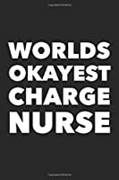 Worlds Okayest Charge Nurse: Funny 120 Pages Blank Lined Notebook Graduation Gift for Nurses, Doctors or Nurse Practitioner Funny Gift