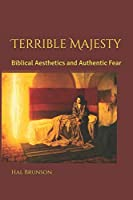 Terrible Majesty: Biblical Aesthetics and Authentic Fear
