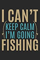 I can't keep calm i am going fishing: Fishing Log Book for kids and men, 120 pages notebook where you can note your daily fishing experience, memories and others fishing related notes.