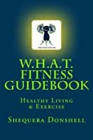 W.h.a.t. Fitness Guidebook: Healthy Living & Exercise