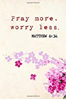 Pray More Worry Less Matthew 6:34: Daily Prayer Journal