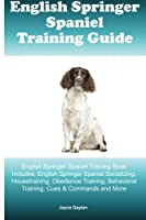 English Springer Spaniel Training Guide: English Springer Spaniel Training Book Includes: English Springer Spaniel Socializing, Housetraining, Obedience Training, Behavioral Training, Cues & Commands and More