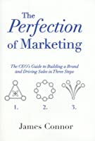 The Perfection of Marketing: The Ceo's Guide to Building a Brand and Driving Sales in Three Steps