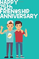 Happy 25th Friendship Anniversary Notebook: Friendship Gift For Boys