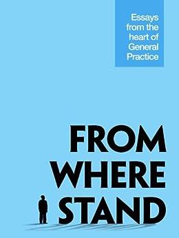 From Where I Stand: Essays from the Heart of General Practice by [Chandra, Vasudha, Zaninovich, Lou, Shankar, Hema, Sinha, Shampa, Teo, Edward, Pickford, Graeme, Addis, John, Veltre, Arron, Skinner, Johanna, Pearce, Marlene]
