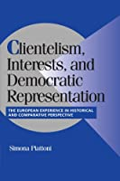 Clientelism, Interests, and Democratic Representation: The European Experience in Historical and Comparative Perspective (Cambridge Studies in Comparative Politics)