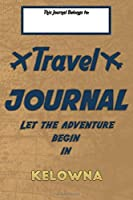 Travel journal, Let the adventure begin in KELOWNA: A travel notebook to write your vacation diaries and stories across the world (for women, men, and couples)