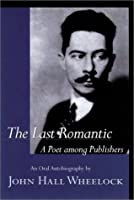 The Last Romantic: A Poet Among Publishers : The Oral Autobiography of John Hall Wheelock