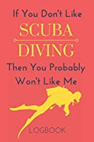If You Don't Like Scuba Diving Then You Probably Won't Like Me Logbook: Funny Notebook Gift To Record Your Dives