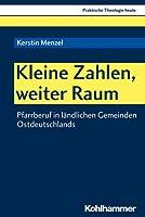 Kleine Zahlen, Weiter Raum: Pfarrberuf in Landlichen Gemeinden Ostdeutschlands (Praktische Theologie Heute)