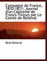 Campagne De France, 1870-1871: Journal D'un Capitaine De Francs-tireurs Par Le Comte De Belleval