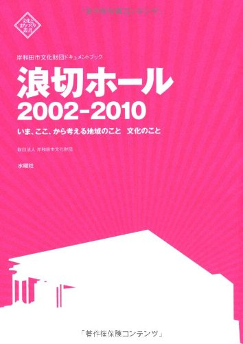 岸和田市文化財団ドキュメントブック 浪切ホール 2002-2010 いま、ここ、から考える地域のこと 文化のこと (文化とまちづくり叢書)