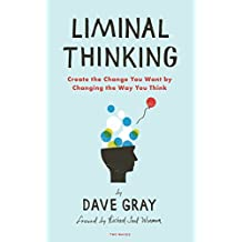 Liminal Thinking: Create the Change You Want by Changing the Way You Think