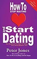 How to Stop Waiting and Start Dating: Your Heartbreak-Free Guide to Finding Love, Lust or Romance Now! (How to Do Everything and be Happy)
