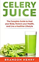 Celery Juice: The Complete Guide to Heal your Body, Restore your Health, and Live a Healthier Lifestyle