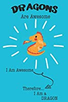 Dragons Are Awesome I Am Awesome Therefore I Am a Dragon: Cute Dragon Lovers Journal / Notebook / Diary / Birthday or Christmas Gift (6x9 - 110 Blank Lined Pages)