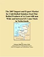 The 2007 Import and Export Market for Cold-Rolled Stainless Steel Flat-Rolled Products of At Least 600 mm Wide and between 0.5-1 mm Thick in Netherlands