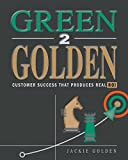 Green 2 Golden: Customer Success That Produces Real Roi