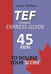 TEF CANADA EXPRESS GUIDE: 45 Minutes To Double Your Score (English Edition)