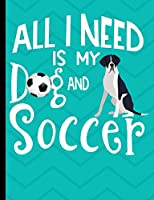 All I Need Is My Dog And Soccer: Mantle Great Dane Dog School Composition Notebook 100 Pages Wide Ruled Lined Paper