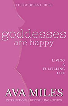 Goddesses Are Happy: Living a Fulfilling Life (The Goddess Guides to Being A Woman Book 1) by [Miles, Ava]