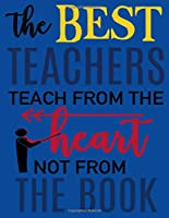 The Best Teachers Teach From The Heart Not From The Book: A Gift Notebook For Educators and Mentors