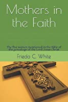 Mothers in the Faith: The five women mentioned in the Bible of the genealogy of the Lord Jesus Christ