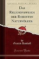Das Religionswesen Der Rohesten Naturvoelker (Classic Reprint)