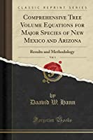Comprehensive Tree Volume Equations for Major Species of New Mexico and Arizona, Vol. 1: Results and Methodology (Classic Reprint)