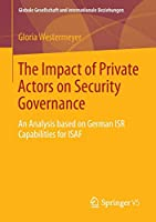 The Impact of Private Actors on Security Governance: An Analysis based on German ISR Capabilities for ISAF (Globale Gesellschaft und internationale Beziehungen)