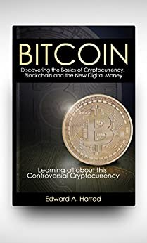 Bitcoin: Discovering the Basics of Cryptocurrency, Blockchain, Litecoin, Altcoin, Dash, Dogecoin, Smart Contracts, Coinbase Wallet , Trading, Mining, Currency Rate Exchange and the New Digital Money by [Harrod, Edward]