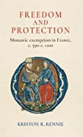 Freedom and Protection: Monastic Exemption in France, C. 590-c. 1100