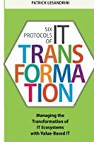 Six Protocols of It Transformation: Managing the Transformation of It Ecosystems with Value-Based It