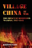 Village China at War: The Impact of Resistance to Japan, 1937-1945 (NIAS Monograph Series)