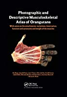 Photographic and Descriptive Musculoskeletal Atlas of Orangutans: with notes on the attachments, variations, innervations, function and synonymy and weight of the muscles