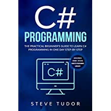 C# Programming: The Practical Beginner's Guide To Learn C# Programming In One Day Step-By-Step. (#2020 Updated Version | Effective Computer Languages)