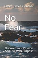 No Fear: Discover Your Passion And Live With Purpose