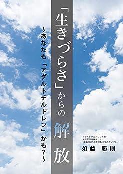 [須藤 勝則]の「生きづらさ」からの解放: あなたも「アダルトチルドレン」かも?