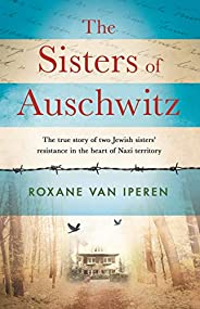 The Sisters of Auschwitz: The true story of two Jewish sisters' resistance in the heart of Nazi terri