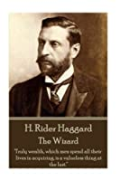 H. Rider Haggard - The Wizard: Truly Wealth, Which Men Spend All Their Lives in Acquiring, Is a Valueless Thing at the Last.