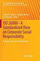 ISO 26000 - A Standardized View on Corporate Social Responsibility: Practices, Cases and Controversies (CSR, Sustainability, Ethics & Governance)
