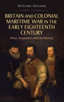 Britain and Colonial Maritime War in the Early Eighteenth Century by Shinsuke Satsuma(2013-09-19)