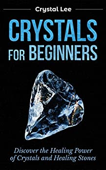 Crystals for Beginners: Discover the Healing Power of Crystals and Healing Stones (Chakra Healing, Chakra Balancing, Spiritual, Sacred Geometry, Crystal Healing Book 3) by [Lee, Crystal]