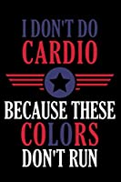 """I Don't Do Cardio Because These Colors Don't Run: Awesome USA Patriotic Journal - 6""""x 9"""" 120 Blank Lined Pages Veteran Diary Notebook - 4th of July Independence Day Veterans Day Memorial Novelty Gift Idea For Patriots"""