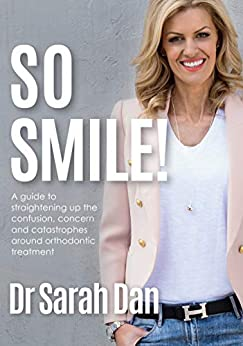 So Smile!: A Guide to Straightening Up the Confusion, Concern and Catastrophes Around Orthodontic Treatment by [Dan, Sarah]