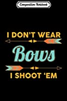 Composition Notebook: Womens I Dont Wear Bows I Shoot Them Archery  Journal/Notebook Blank Lined Ruled 6x9 100 Pages