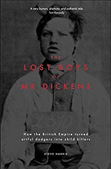 The Lost Boys of Mr Dickens: How the British Empire turned artful dodgers into child killers by [Harris, Steve]