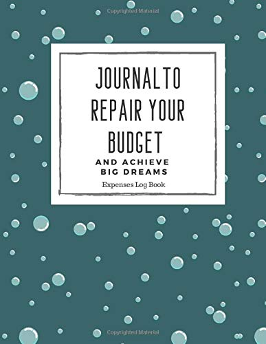 Expenses Log Book Journal To Repair Your Budget And Achieve Big Dreams: Log Book To Track Your Bills And Monthly Expenses (Daily
