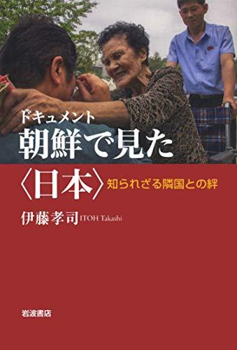 ドキュメント 朝鮮で見た〈日本〉: 知られざる隣国との絆