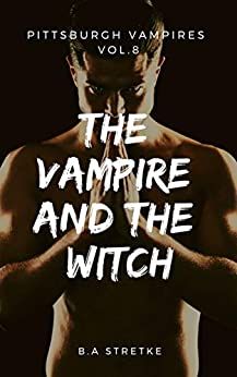 The Vampire and the Witch: Pittsburgh Vampires Vol. 8 by [Stretke, B.A.]